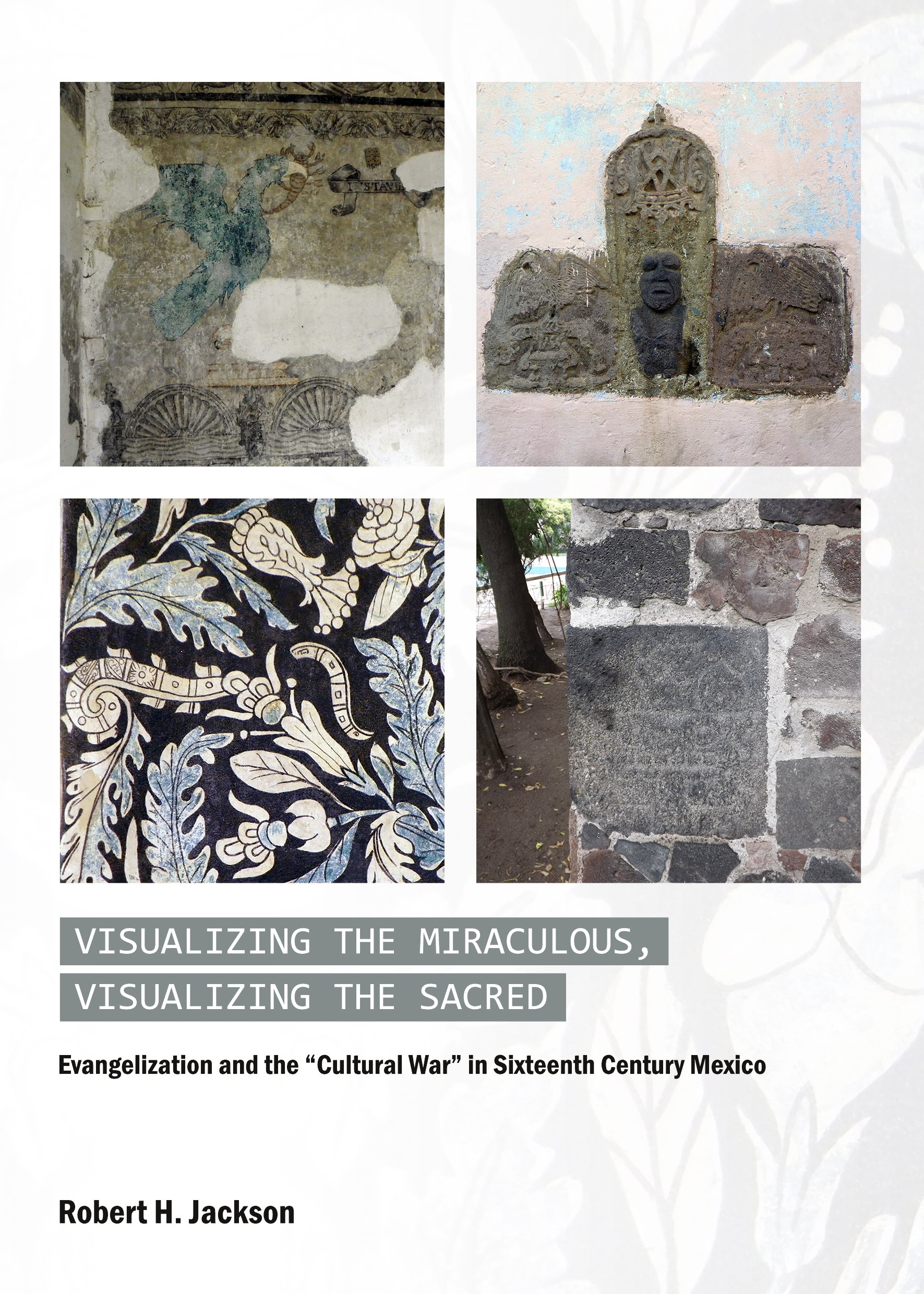 """Visualizing the Miraculous, Visualizing the Sacred: Evangelization and the """"Cultural War"""" in Sixteenth Century Mexico"""