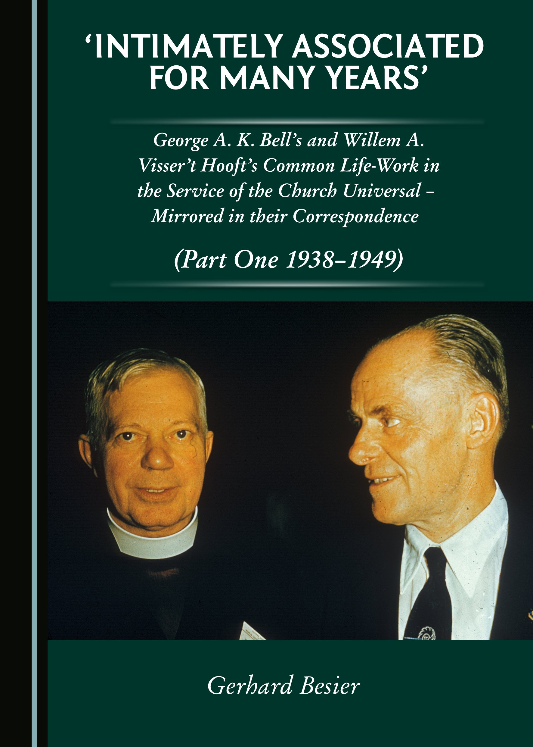 'Intimately Associated for Many Years': George K. A. Bell's and Willem A. Visser 't Hooft's Common Life-Work in the Service of the Church Universal – Mirrored in their Correspondence (Part One 1938-1949)