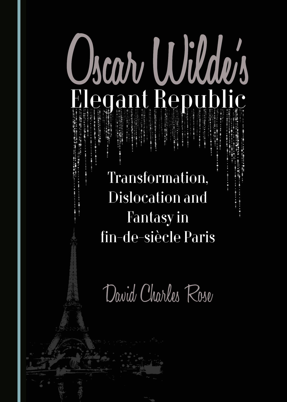 Oscar Wilde's Elegant Republic: Transformation, Dislocation and Fantasy in fin-de-siècle Paris