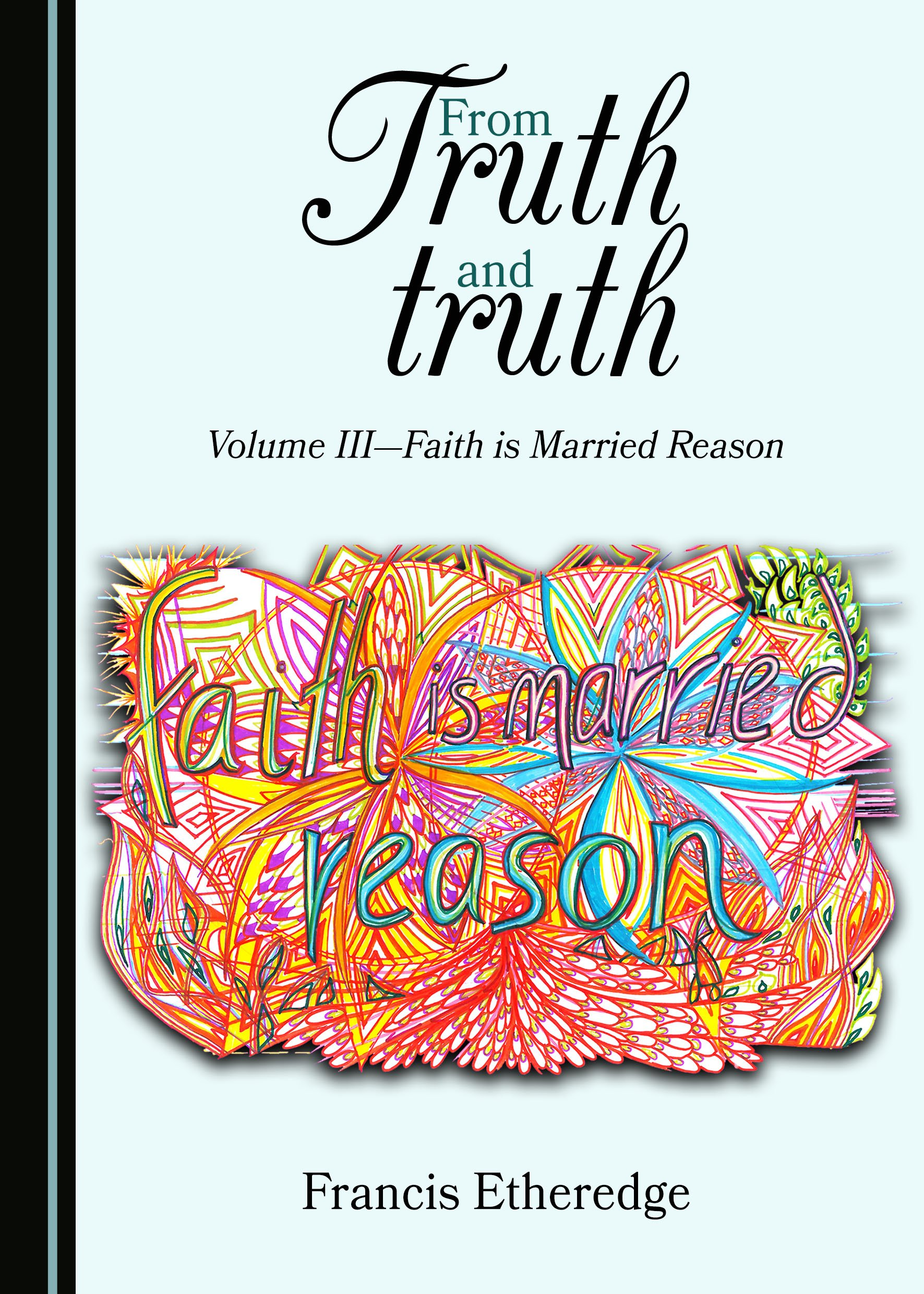 From Truth and truth: Volume III—Faith is Married Reason