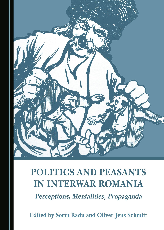 Politics and Peasants in Interwar Romania: Perceptions, Mentalities, Propaganda