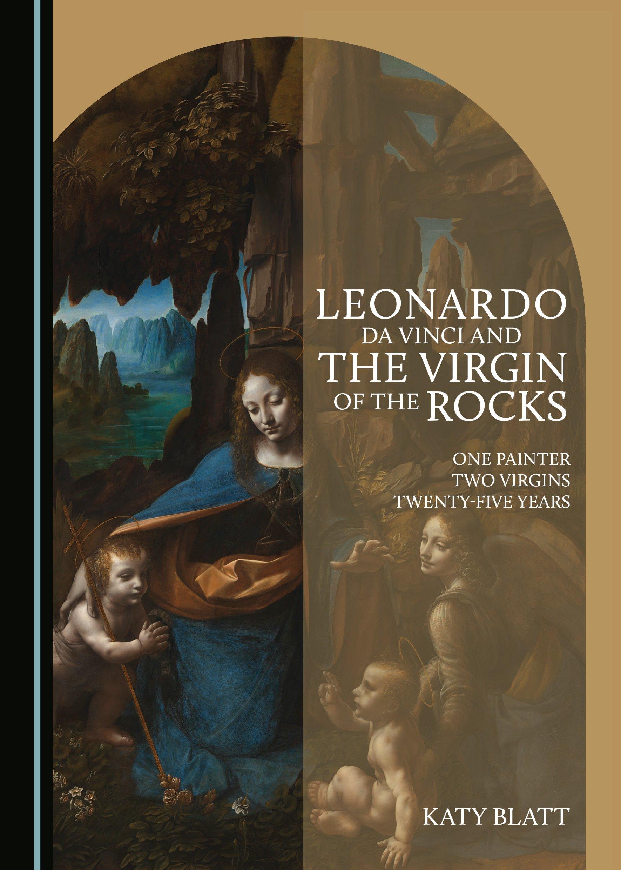 Leonardo da Vinci and The Virgin of the Rocks: One Painter, Two Virgins, Twenty-Five Years