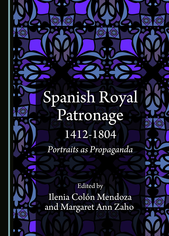 Spanish Royal Patronage 1412-1804: Portraits as Propaganda