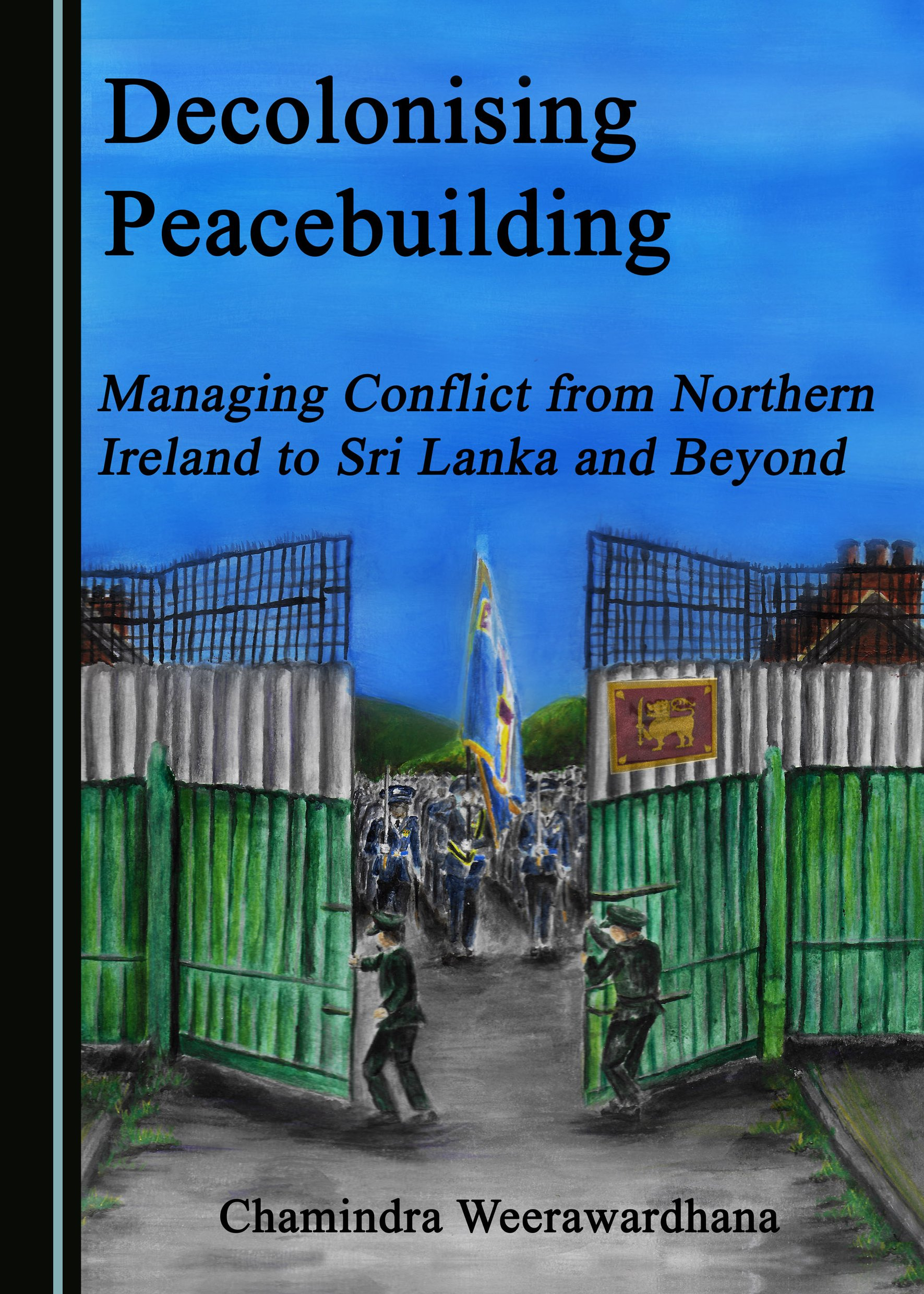 Decolonising Peacebuilding: Managing Conflict from Northern Ireland to Sri Lanka and Beyond