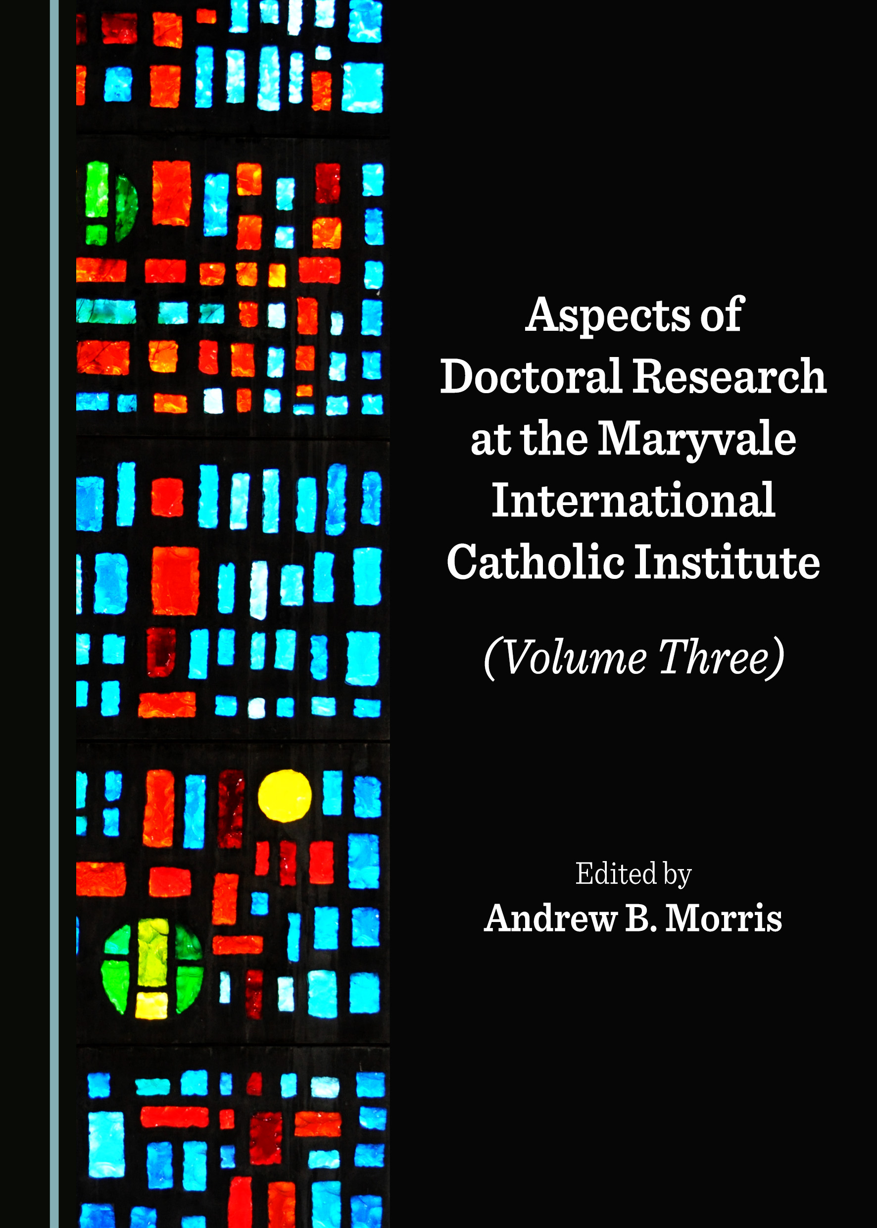 Aspects of Doctoral Research at the Maryvale International Catholic Institute (Volume Three)