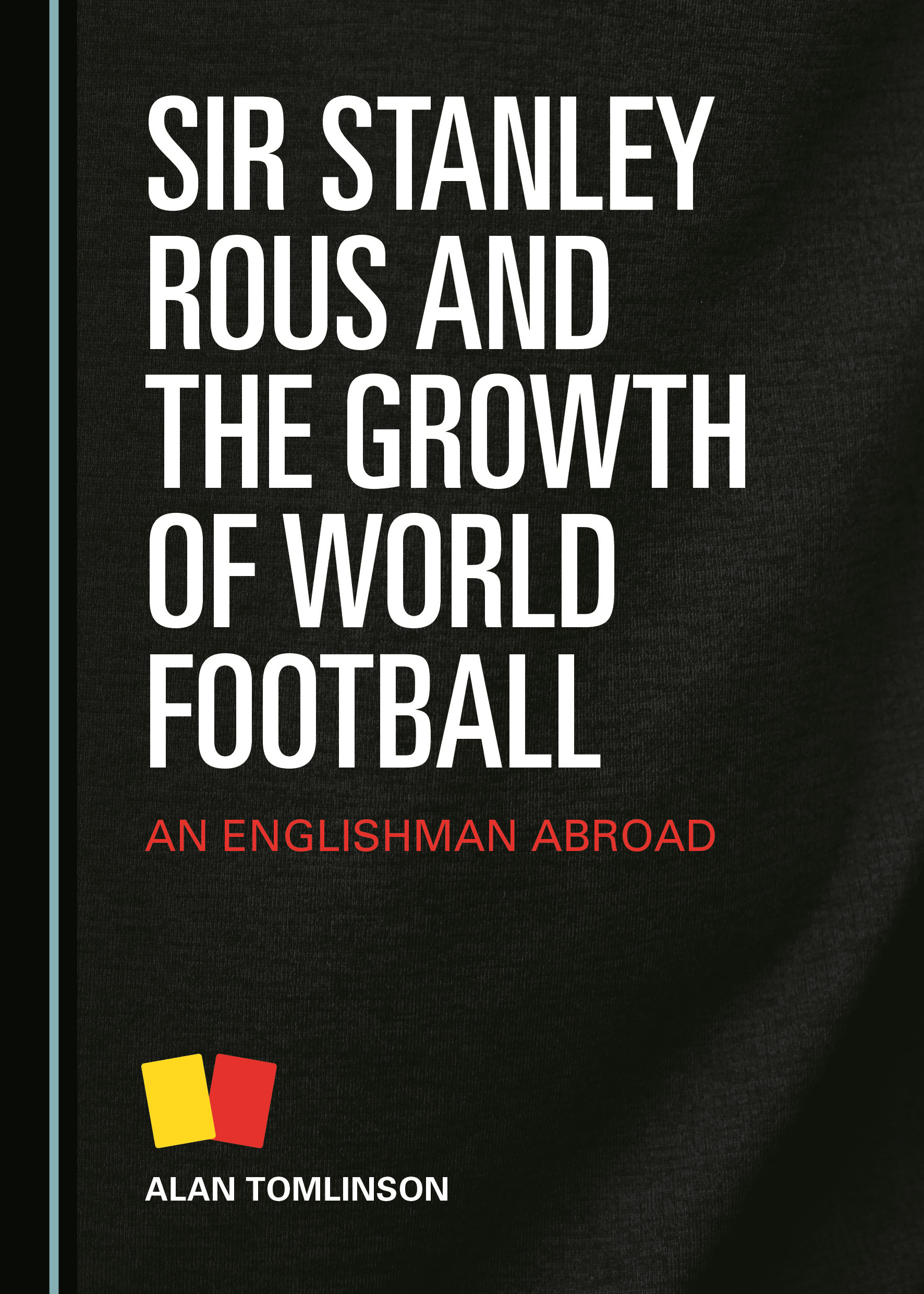 Sir Stanley Rous and the Growth of World Football: An Englishman Abroad