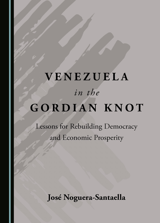 Venezuela in the Gordian Knot: Lessons for Rebuilding Democracy and Economic Prosperity